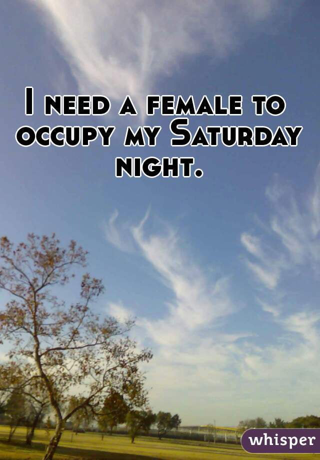 I need a female to occupy my Saturday night.