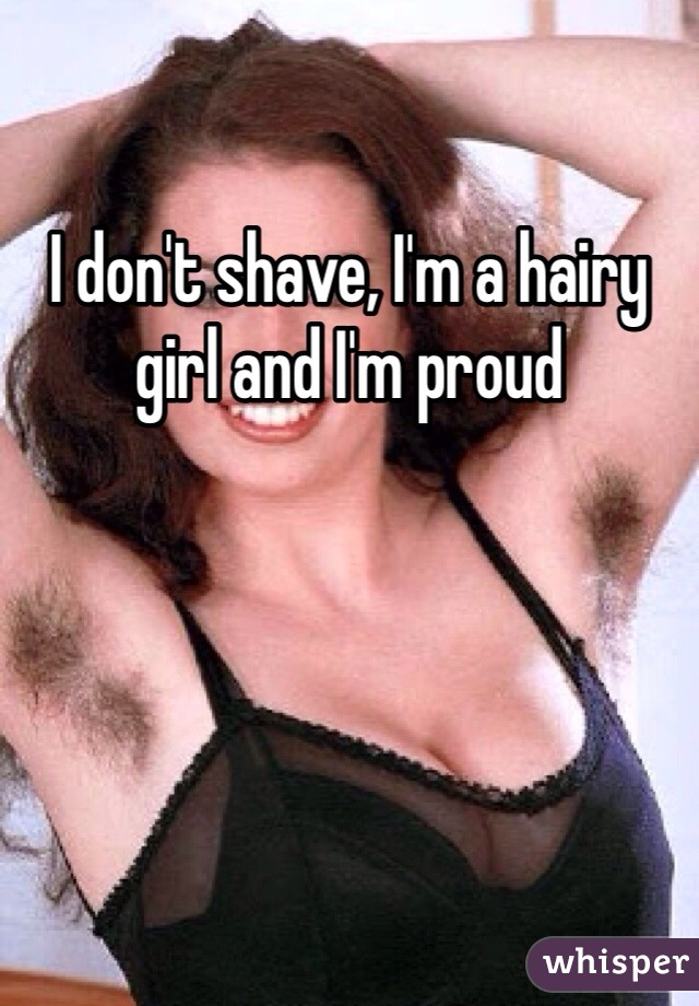 I don't shave, I'm a hairy girl and I'm proud