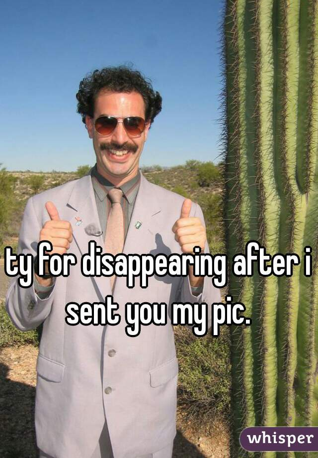 ty for disappearing after i sent you my pic.
