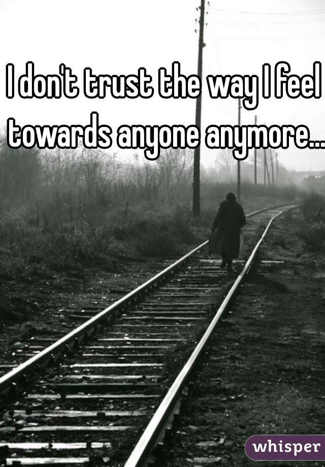 I don't trust the way I feel towards anyone anymore...