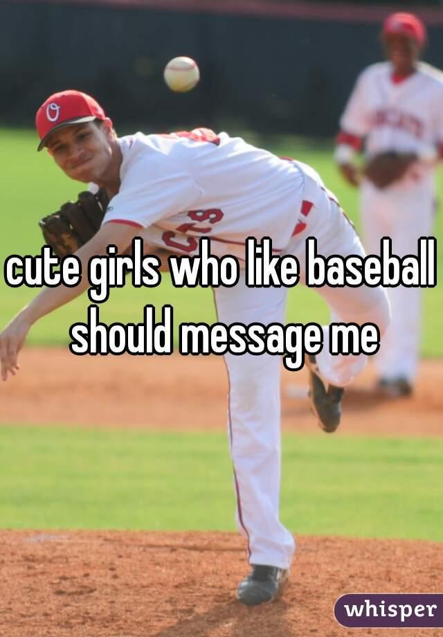 cute girls who like baseball should message me