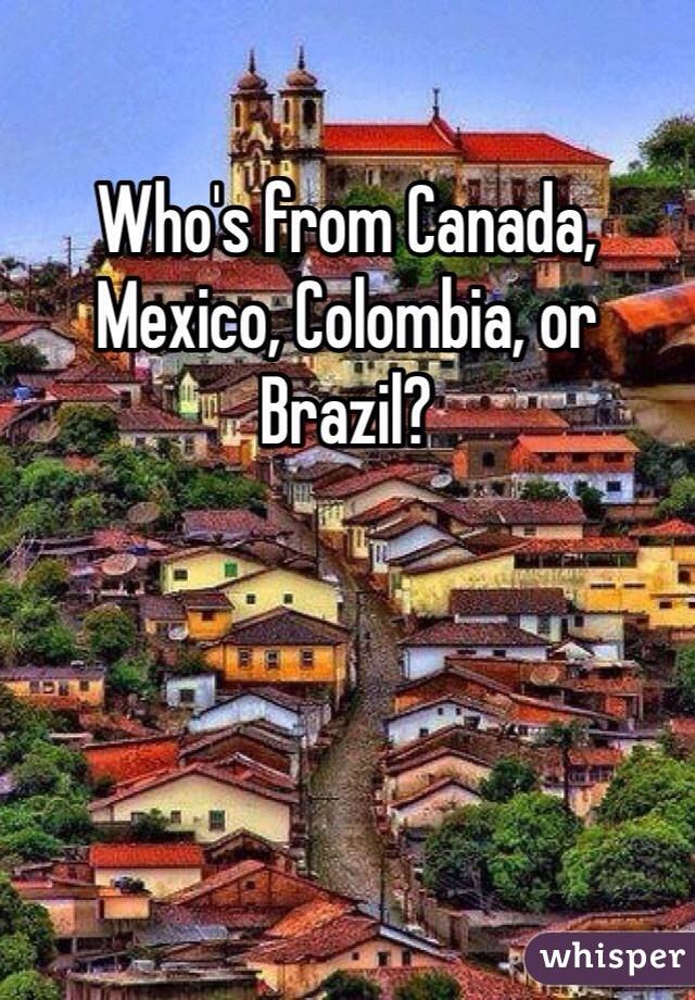 Who's from Canada, Mexico, Colombia, or Brazil?