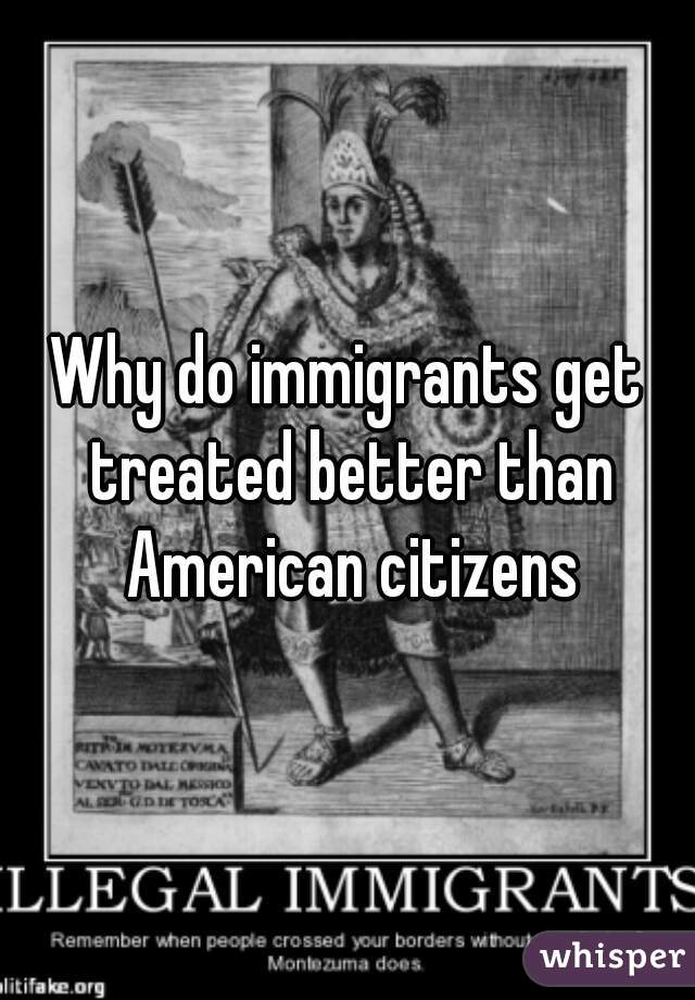 Why do immigrants get treated better than American citizens
