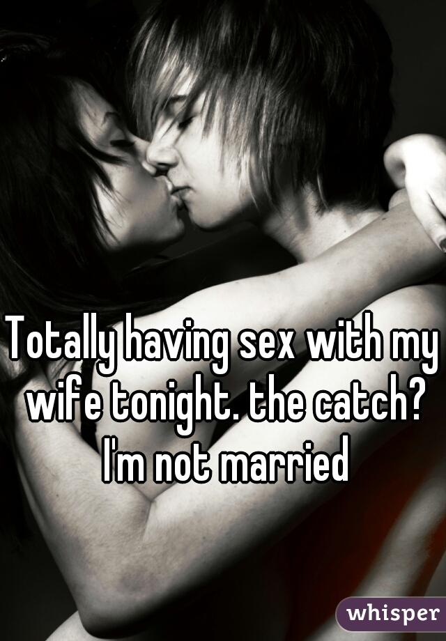 Totally having sex with my wife tonight. the catch? I'm not married