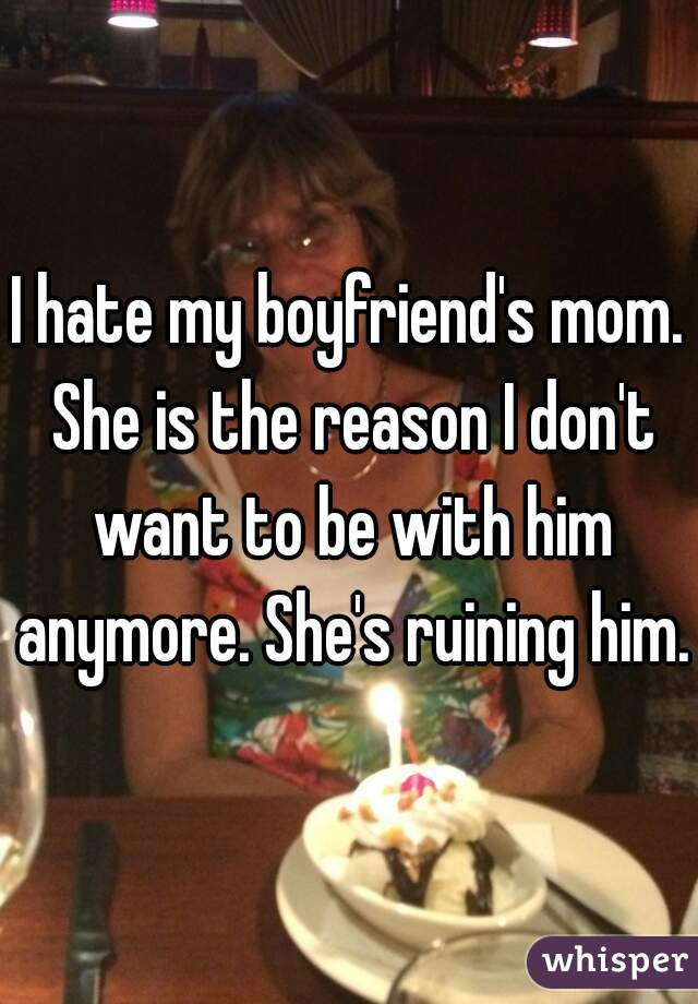 I hate my boyfriend's mom. She is the reason I don't want to be with him anymore. She's ruining him.