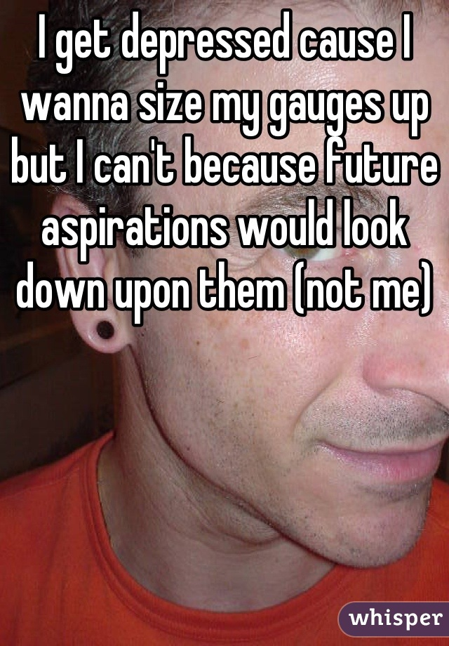 I get depressed cause I wanna size my gauges up but I can't because future aspirations would look down upon them (not me)