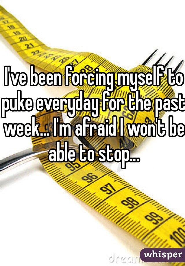 I've been forcing myself to puke everyday for the past week... I'm afraid I won't be able to stop...