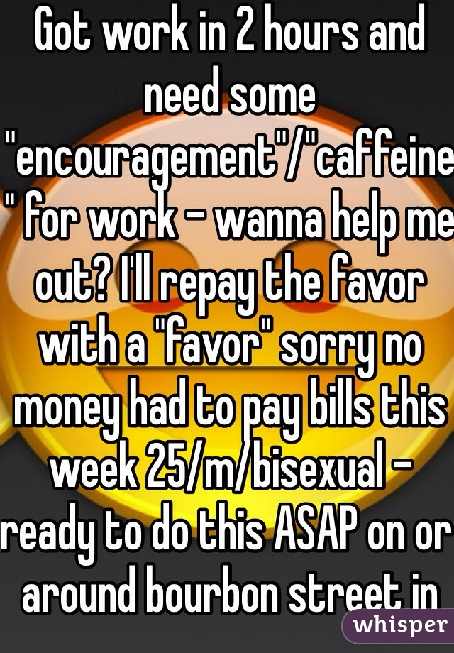 """Got work in 2 hours and need some """"encouragement""""/""""caffeine"""" for work - wanna help me out? I'll repay the favor with a """"favor"""" sorry no money had to pay bills this week 25/m/bisexual - ready to do this ASAP on or around bourbon street in the French quarter of New Orleans and I'm short thick in the right spots but skinny lol good size cock and nice right ass"""