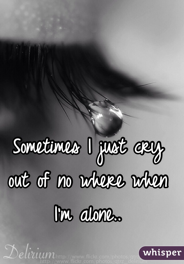 Sometimes I just cry out of no where when I'm alone..