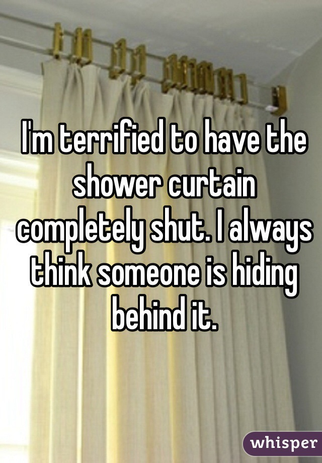 I'm terrified to have the shower curtain completely shut. I always think someone is hiding behind it.