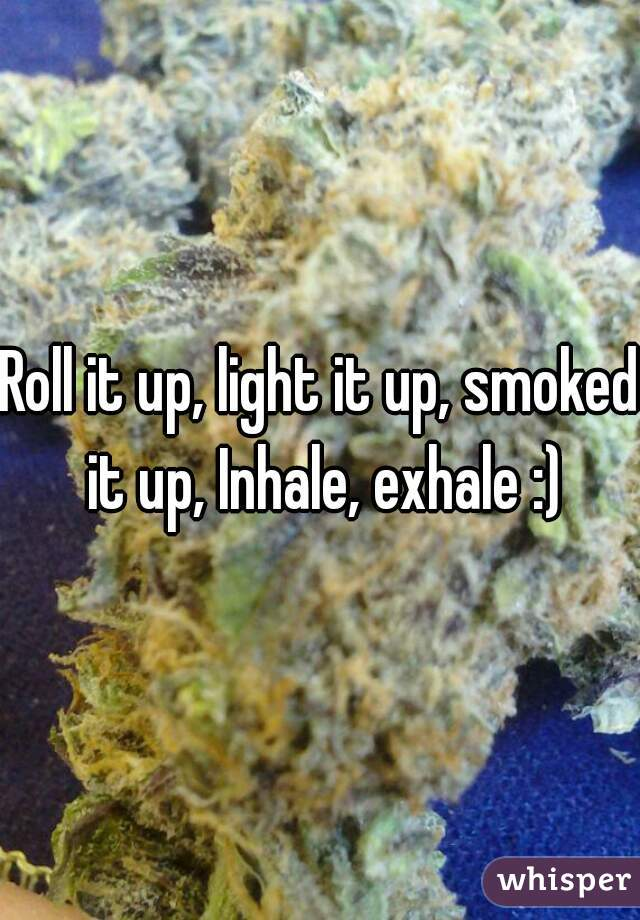 Roll it up, light it up, smoked it up, Inhale, exhale :)