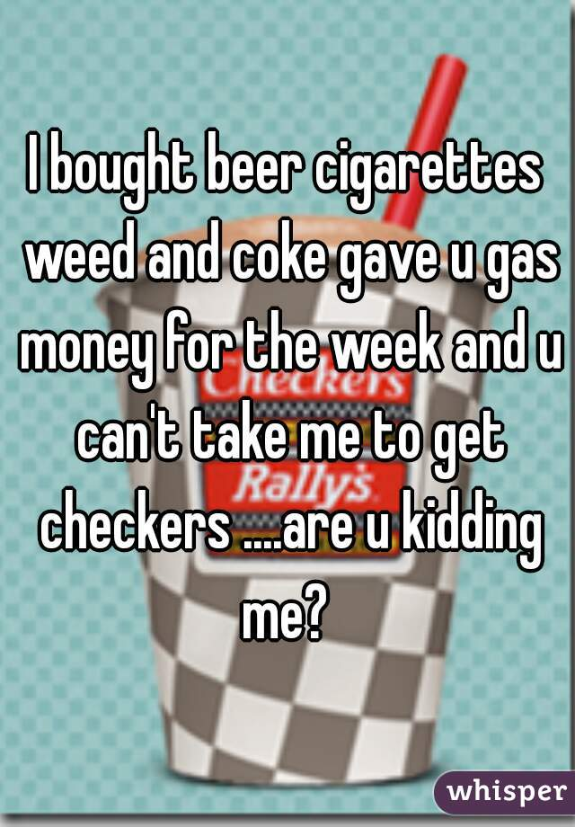 I bought beer cigarettes weed and coke gave u gas money for the week and u can't take me to get checkers ....are u kidding me?