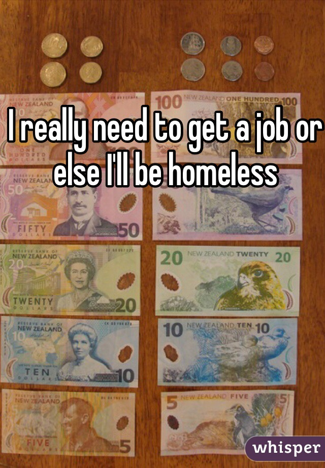 I really need to get a job or else I'll be homeless