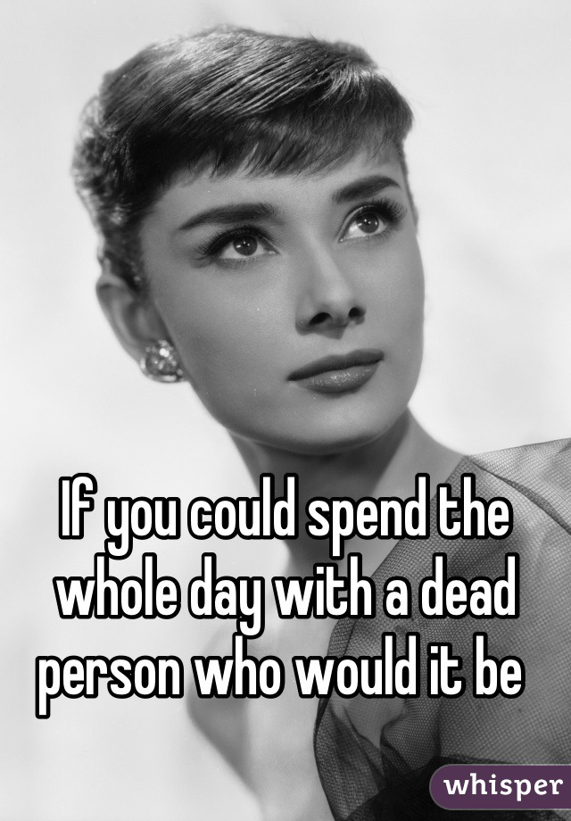 If you could spend the whole day with a dead person who would it be