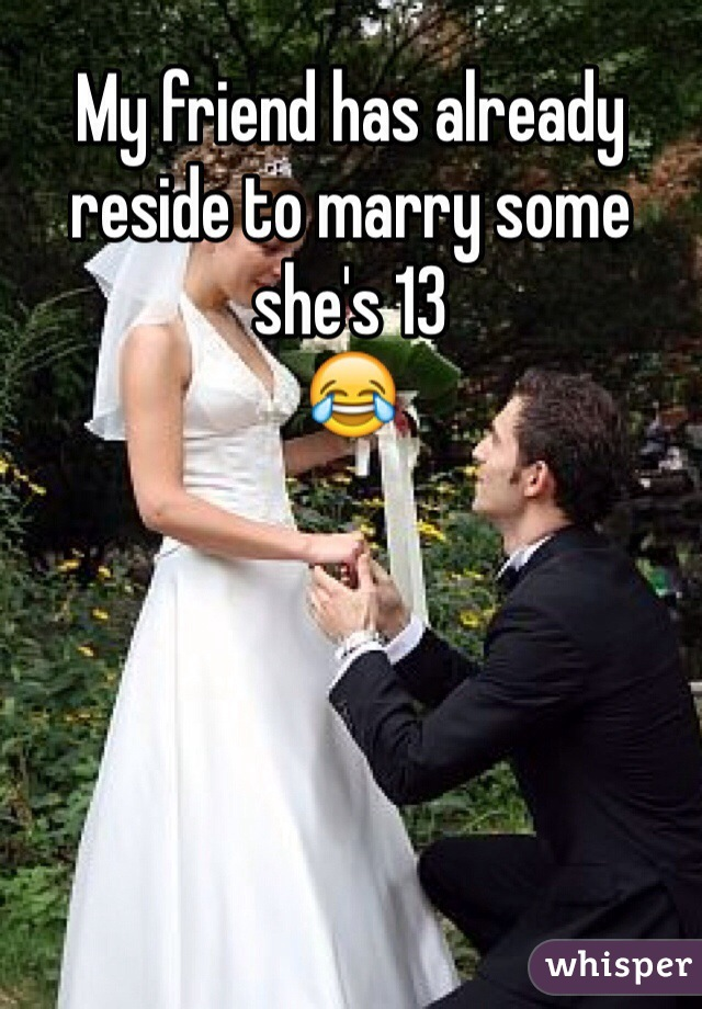 My friend has already reside to marry some she's 13 😂