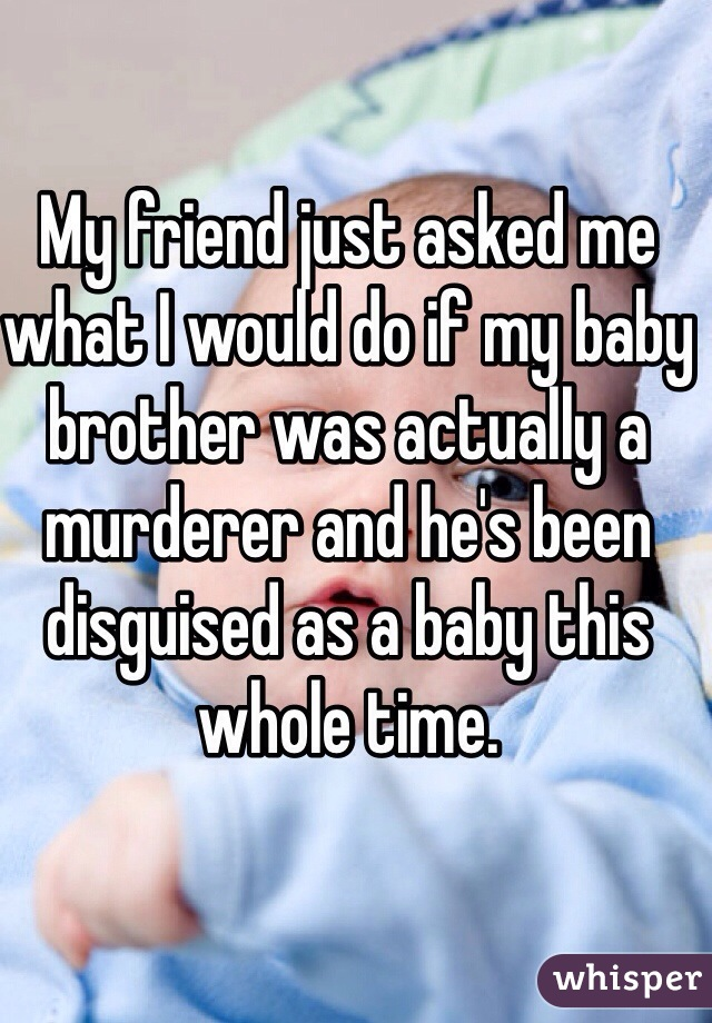 My friend just asked me what I would do if my baby brother was actually a murderer and he's been disguised as a baby this whole time.