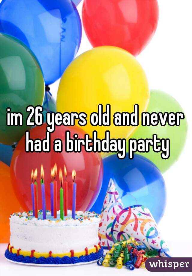 im 26 years old and never had a birthday party
