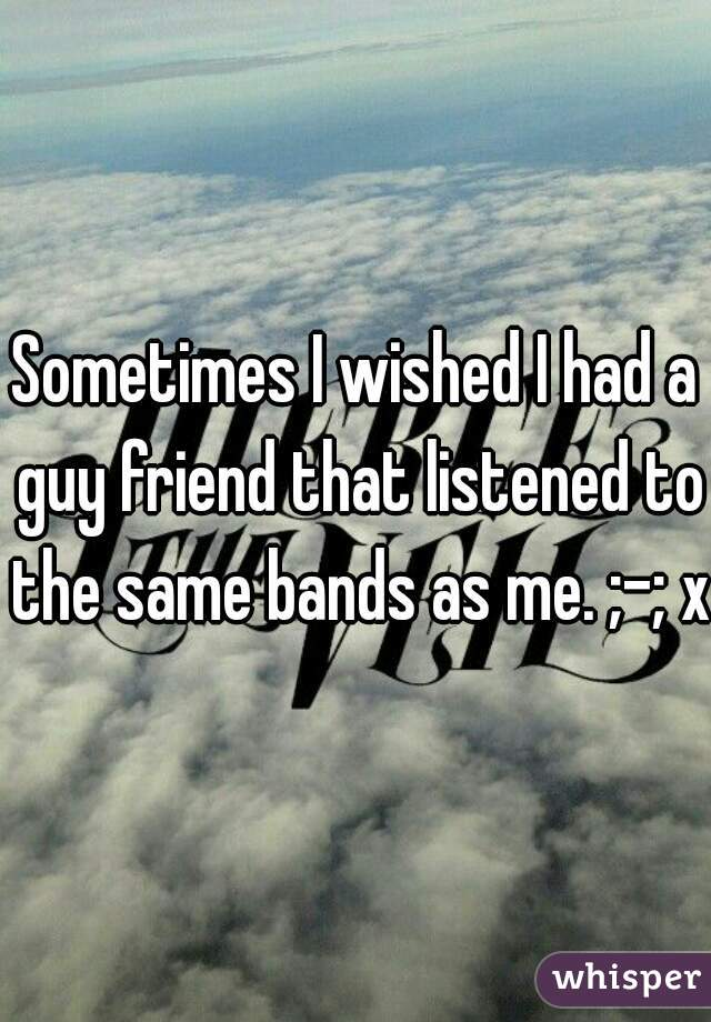Sometimes I wished I had a guy friend that listened to the same bands as me. ;-; xD