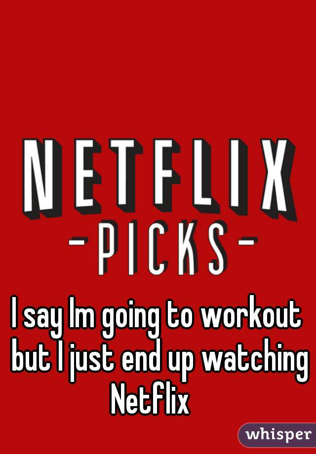 I say Im going to workout but I just end up watching Netflix