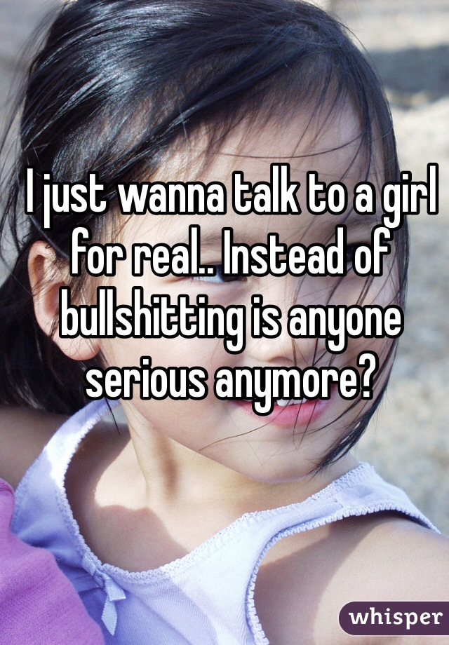 I just wanna talk to a girl for real.. Instead of bullshitting is anyone serious anymore?