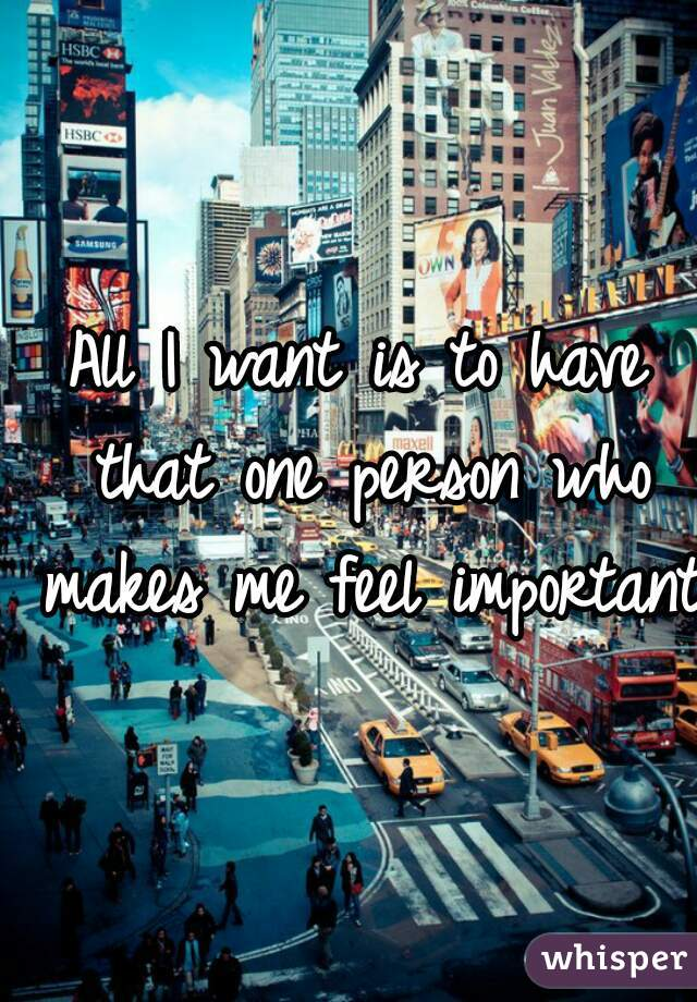 All I want is to have that one person who makes me feel important