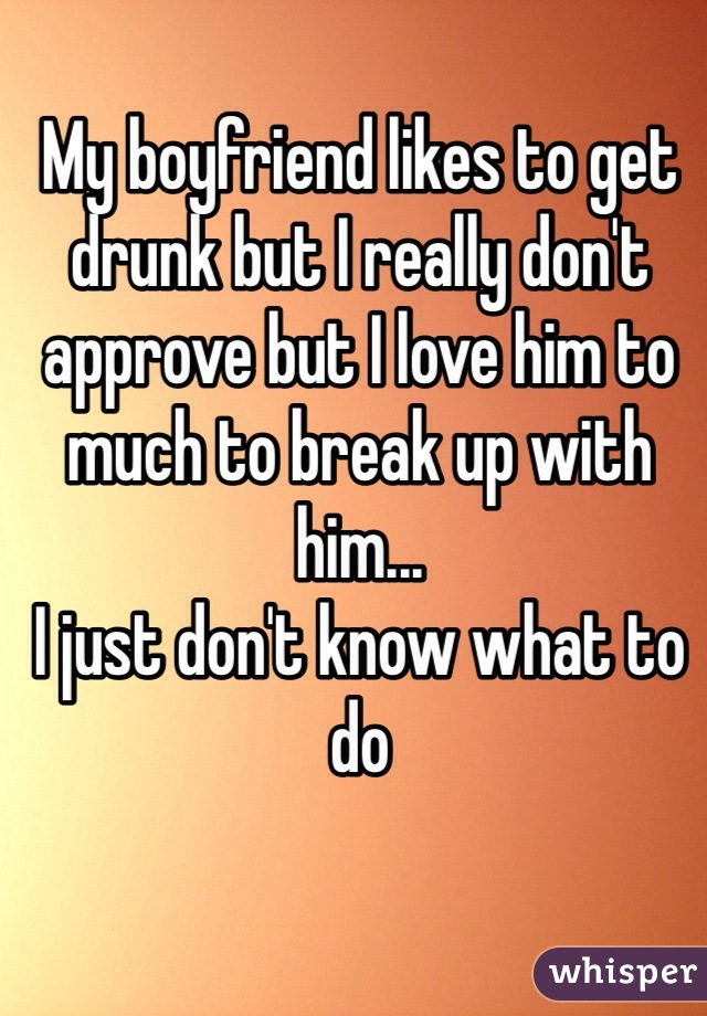 My boyfriend likes to get drunk but I really don't approve but I love him to much to break up with him...  I just don't know what to do