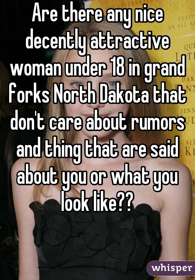 Are there any nice decently attractive woman under 18 in grand forks North Dakota that don't care about rumors and thing that are said about you or what you look like??