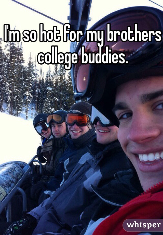 I'm so hot for my brothers college buddies.