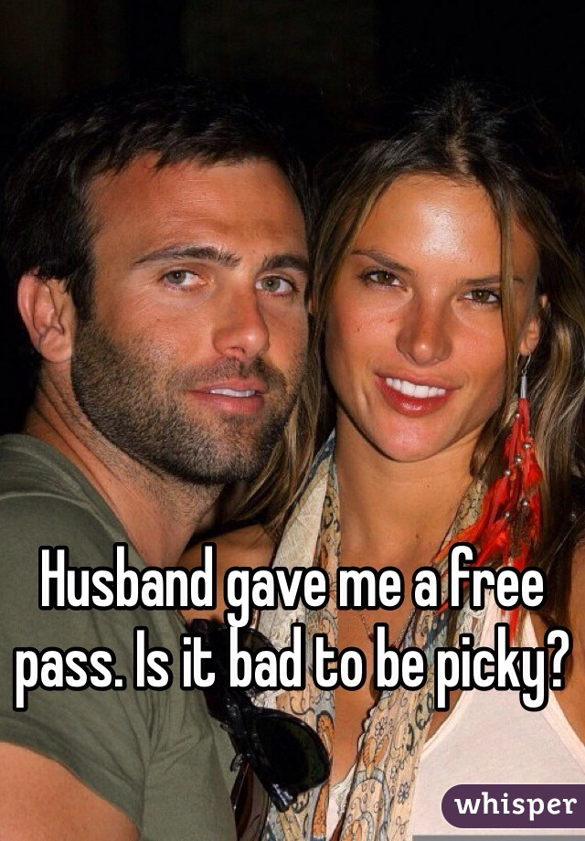 Husband gave me a free pass. Is it bad to be picky?