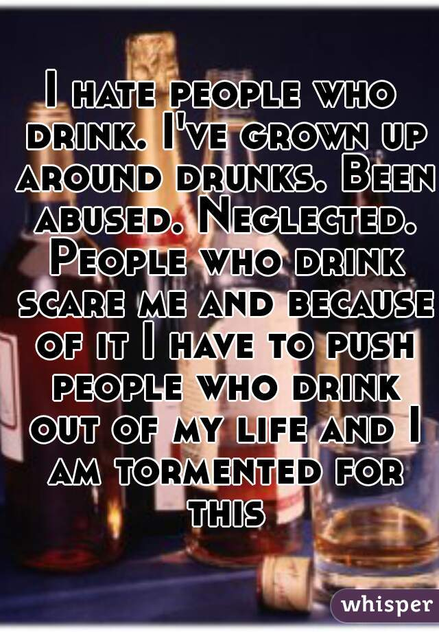 I hate people who drink. I've grown up around drunks. Been abused. Neglected. People who drink scare me and because of it I have to push people who drink out of my life and I am tormented for this