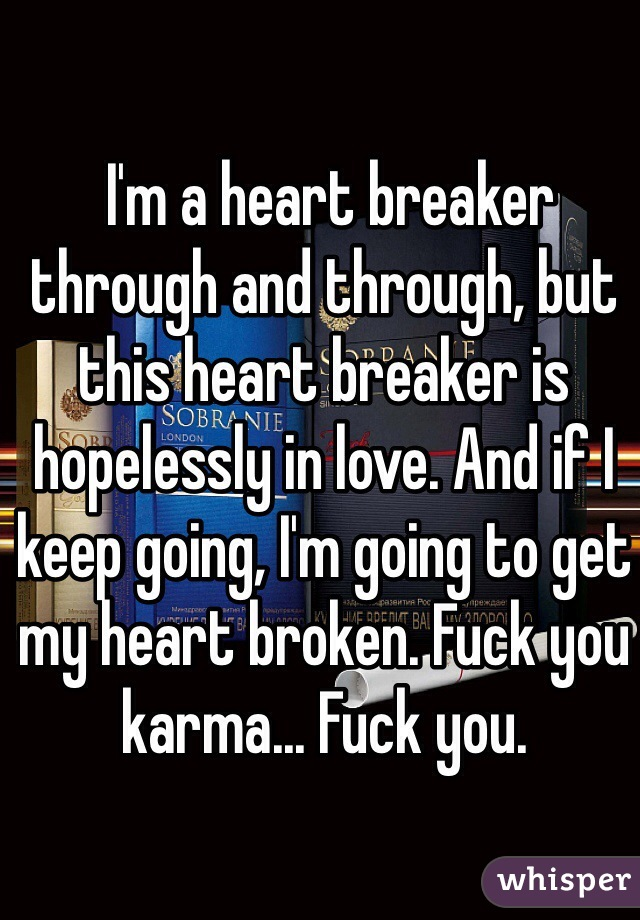 I'm a heart breaker through and through, but this heart breaker is hopelessly in love. And if I keep going, I'm going to get my heart broken. Fuck you karma... Fuck you.