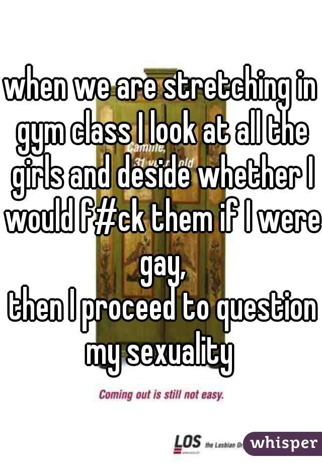 when we are stretching in gym class I look at all the girls and deside whether I would f#ck them if I were gay,  then I proceed to question my sexuality