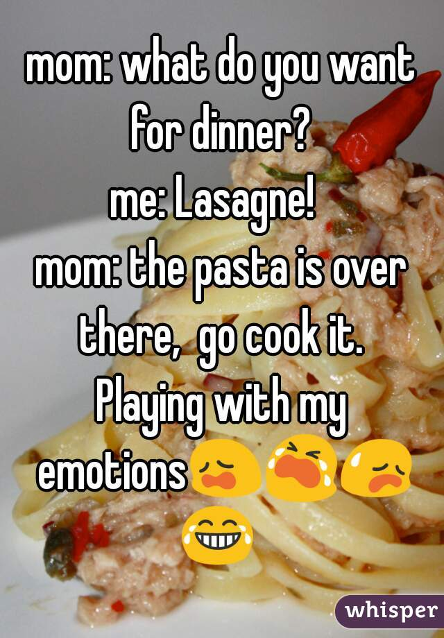 mom: what do you want for dinner?  me: Lasagne!   mom: the pasta is over there,  go cook it.  Playing with my emotions😩😭😥😂