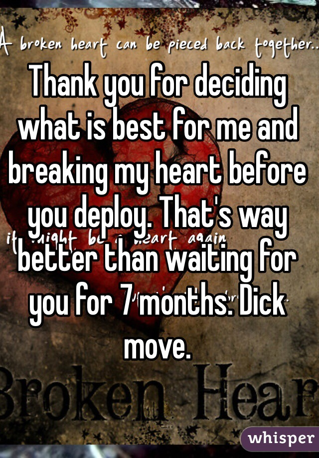 Thank you for deciding what is best for me and breaking my heart before you deploy. That's way better than waiting for you for 7 months. Dick move.