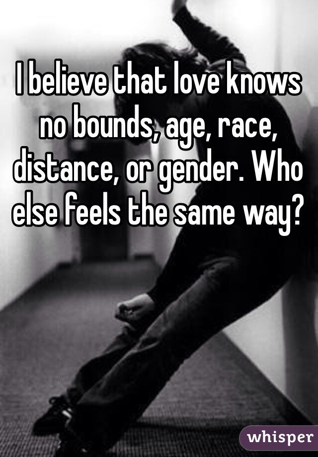I believe that love knows no bounds, age, race, distance, or gender. Who else feels the same way?