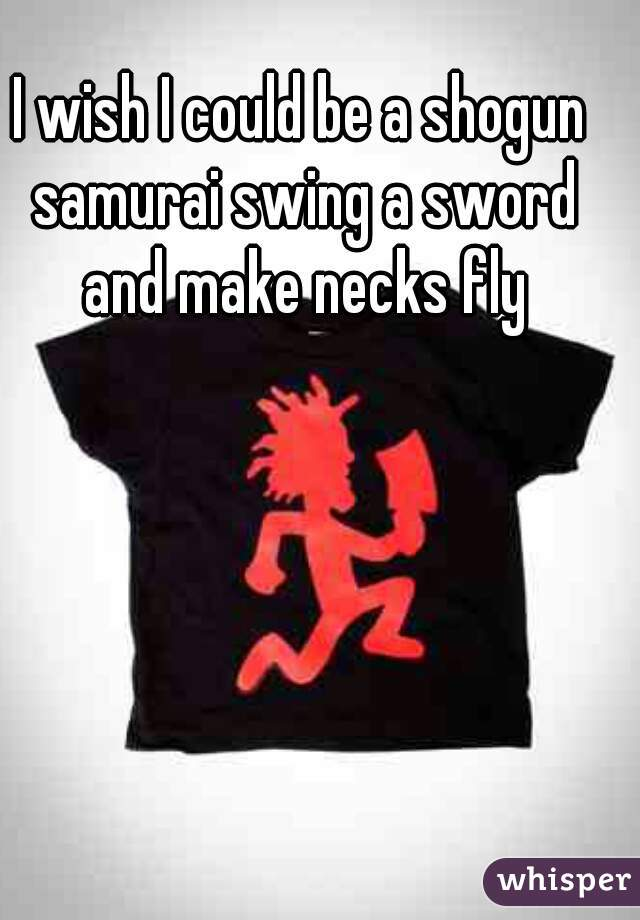 I wish I could be a shogun samurai swing a sword and make necks fly