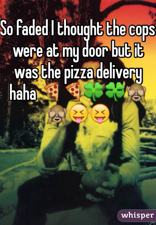 So faded I thought the cops were at my door but it was the pizza delivery haha 🍕🍕🍀🍀🙈🙈😝😝
