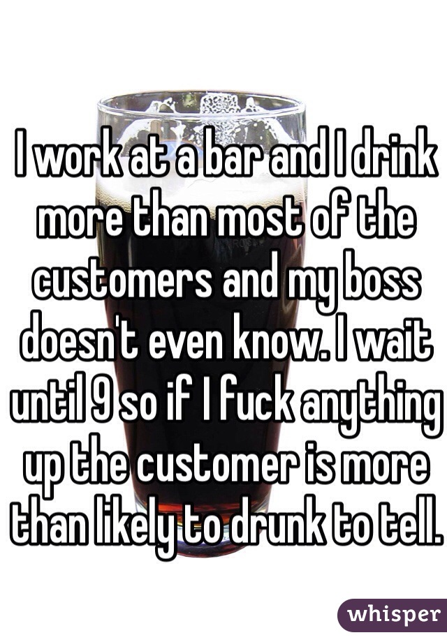 I work at a bar and I drink more than most of the customers and my boss doesn't even know. I wait until 9 so if I fuck anything up the customer is more than likely to drunk to tell.