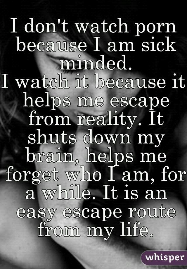 I don't watch porn because I am sick minded. I watch it because it helps me escape from reality. It shuts down my brain, helps me forget who I am, for a while. It is an easy escape route from my life.