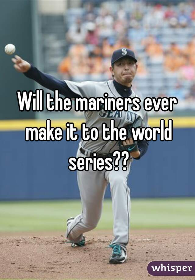 Will the mariners ever make it to the world series??