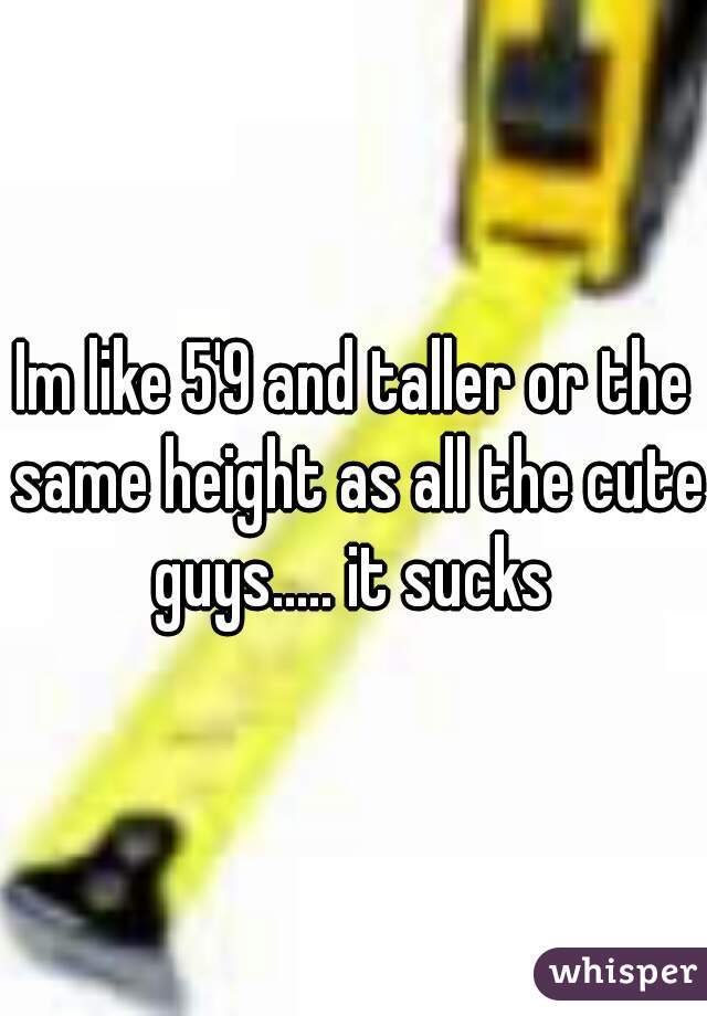 Im like 5'9 and taller or the same height as all the cute guys..... it sucks