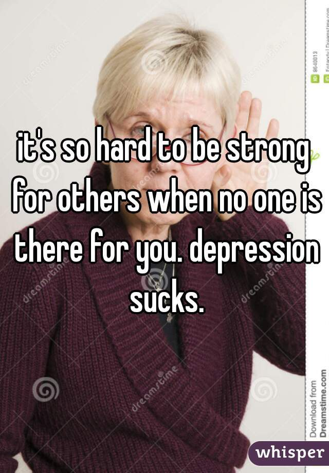 it's so hard to be strong for others when no one is there for you. depression sucks.