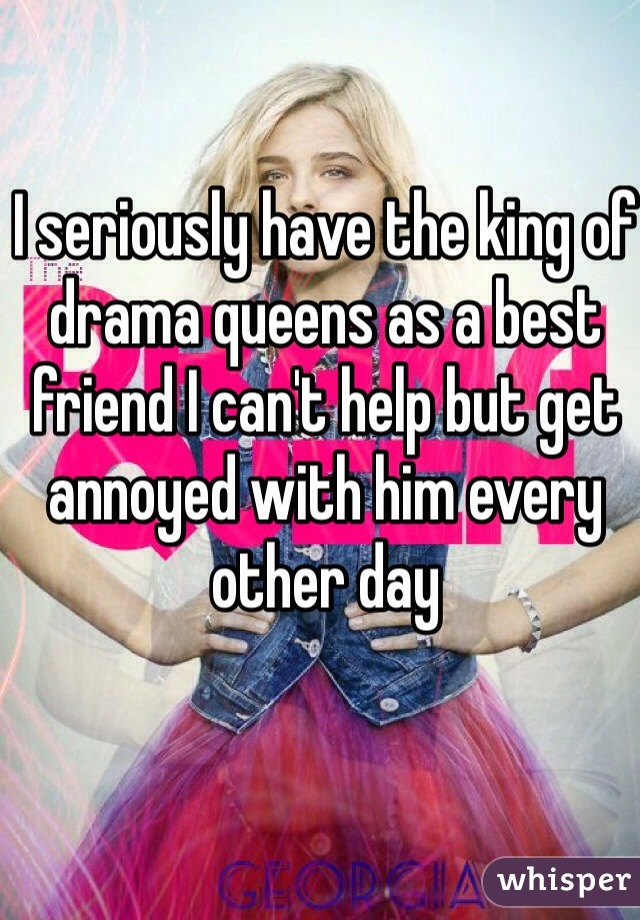 I seriously have the king of drama queens as a best friend I can't help but get annoyed with him every other day
