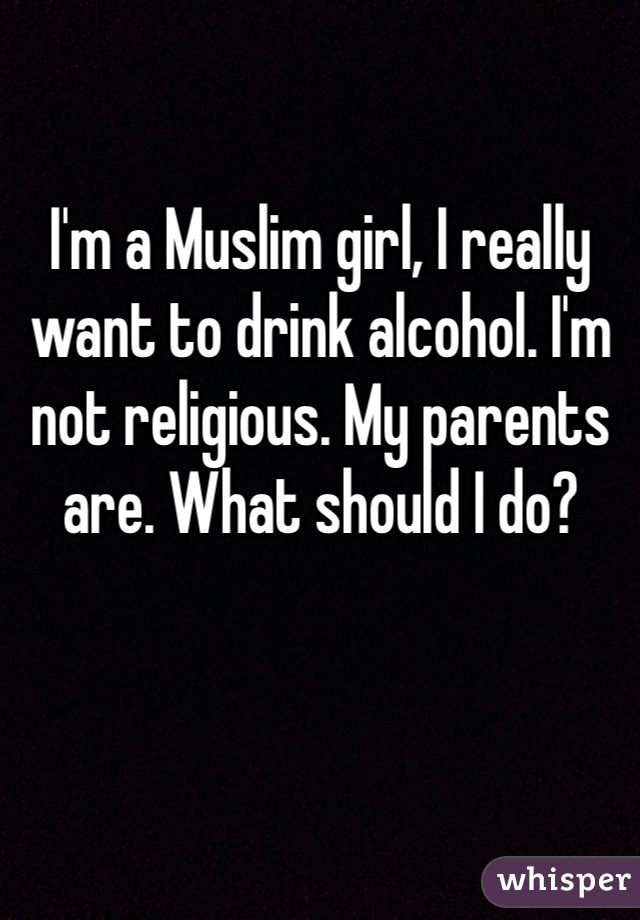 I'm a Muslim girl, I really want to drink alcohol. I'm not religious. My parents are. What should I do?