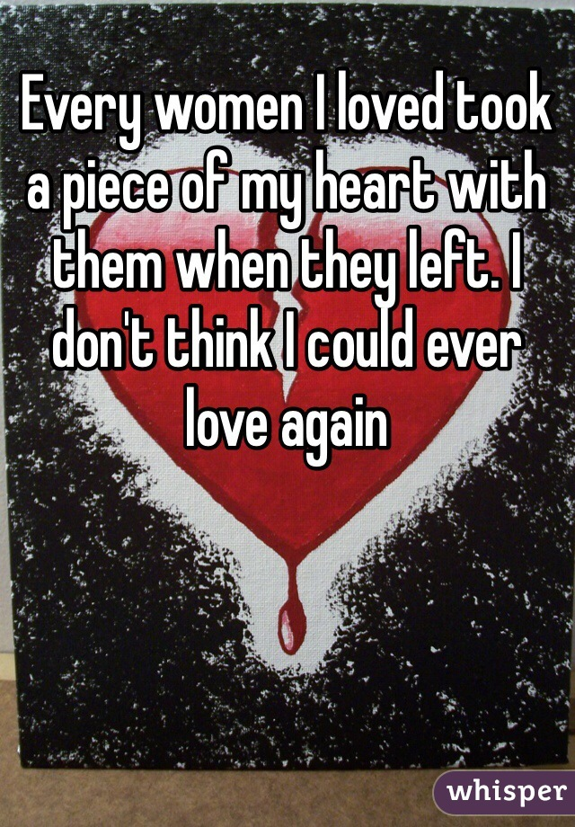 Every women I loved took a piece of my heart with them when they left. I don't think I could ever love again