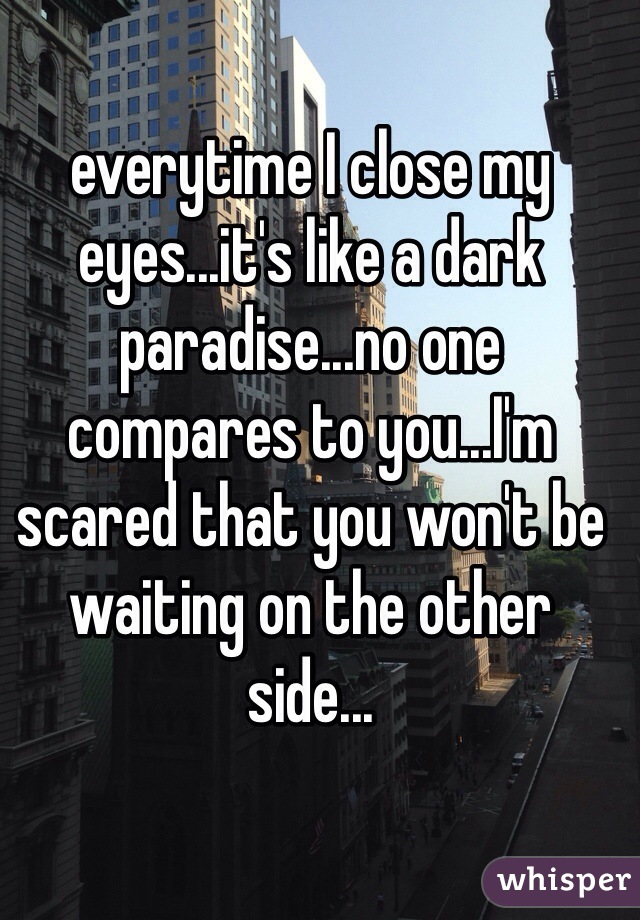 everytime I close my eyes...it's like a dark paradise...no one compares to you...I'm scared that you won't be waiting on the other side...