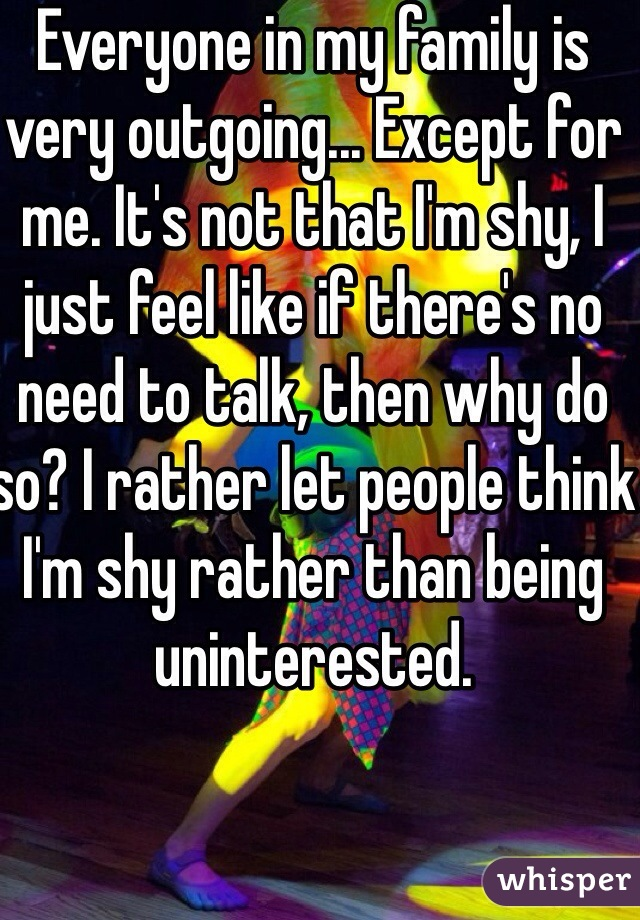 Everyone in my family is very outgoing... Except for me. It's not that I'm shy, I just feel like if there's no need to talk, then why do so? I rather let people think I'm shy rather than being uninterested.