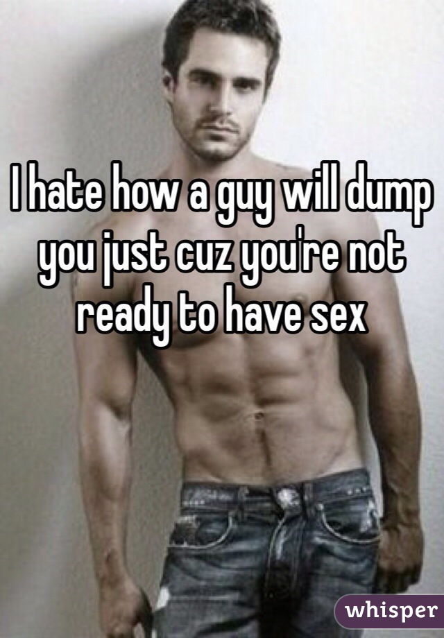 I hate how a guy will dump you just cuz you're not ready to have sex