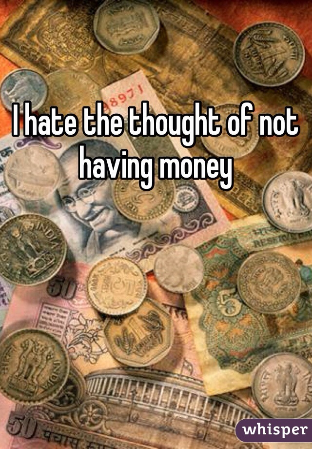 I hate the thought of not having money