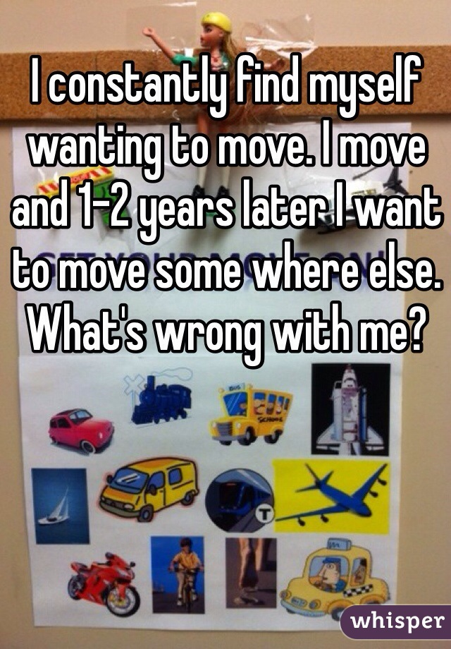 I constantly find myself wanting to move. I move and 1-2 years later I want to move some where else. What's wrong with me?